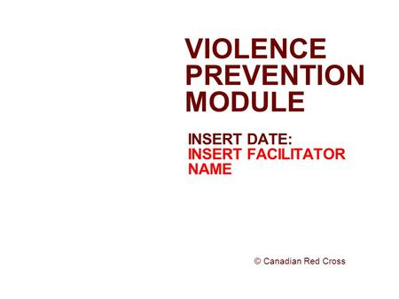 INSERT DATE: INSERT FACILITATOR NAME VIOLENCE PREVENTION MODULE © Canadian Red Cross.