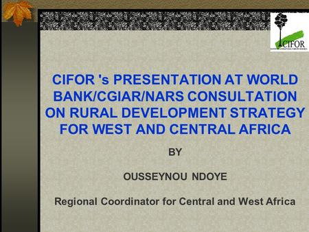 CIFOR 's PRESENTATION AT WORLD BANK/CGIAR/NARS CONSULTATION ON RURAL DEVELOPMENT STRATEGY FOR WEST AND CENTRAL AFRICA BY OUSSEYNOU NDOYE Regional Coordinator.