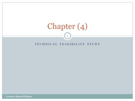 TECHNICAL FEASIBILITY STUDY 1 Chapter (4) Lecturer.Ahmed El Rawas.