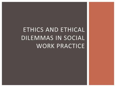 ETHICS AND ETHICAL DILEMMAS IN SOCIAL WORK PRACTICE.