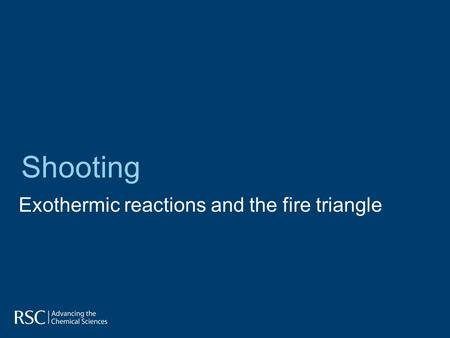 Exothermic reactions and the fire triangle Shooting.