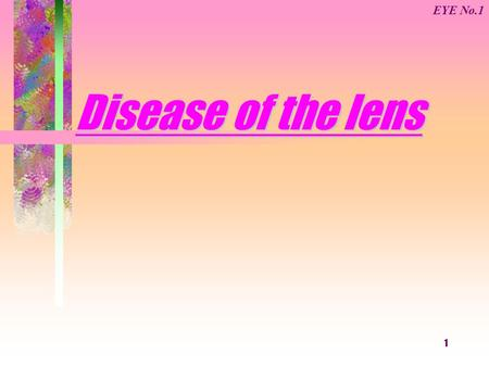 1 Disease of the lens EYE No.1. 2 Anatomy and Physiology of the lens Position: The lens connected with the ciliary body by the suspensory ligament that.