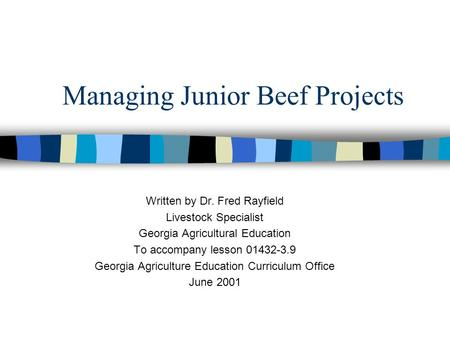 Managing Junior Beef Projects Written by Dr. Fred Rayfield Livestock Specialist Georgia Agricultural Education To accompany lesson 01432-3.9 Georgia Agriculture.
