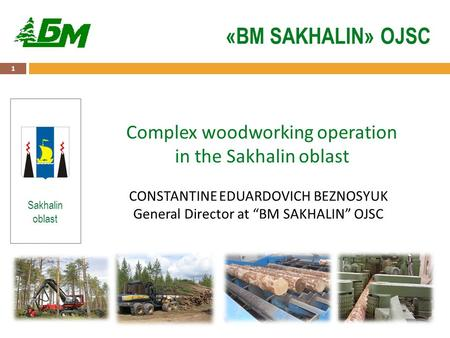 "1 «BM SAKHALIN» OJSC Sakhalin oblast Complex woodworking operation in the Sakhalin oblast CONSTANTINE EDUARDOVICH BEZNOSYUK General Director at ""BM SAKHALIN"""