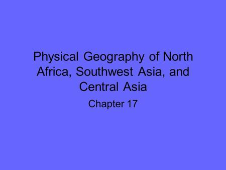 Physical Geography of North Africa, Southwest Asia, and Central Asia Chapter 17.