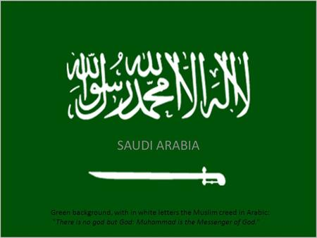 SAUDI ARABIA Green background, with in white letters the Muslim creed in Arabic: There is no god but God: Muhammad is the Messenger of God.