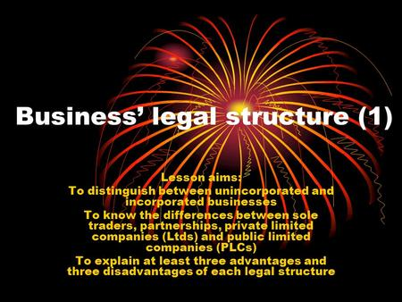Business' legal structure (1) Lesson aims: To distinguish between unincorporated and incorporated businesses To know the differences between sole traders,