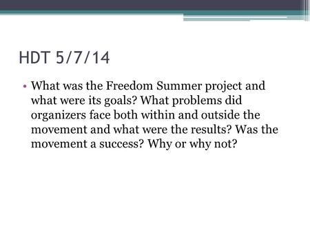 HDT 5/7/14 What was the Freedom Summer project and what were its goals? What problems did organizers face both within and outside the movement and what.
