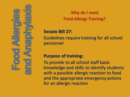 Why do I need Food Allergy Training? Senate Bill 27: Guidelines require training for all school personnel Purpose of training: To provide to all school.