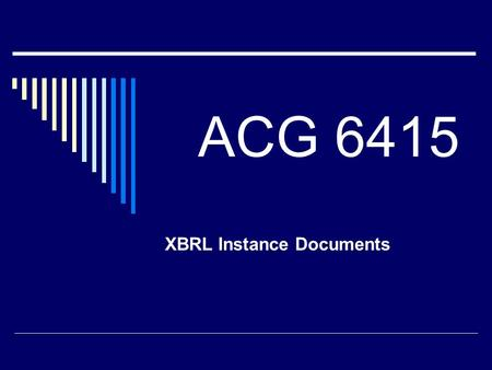 ACG 6415 XBRL Instance Documents. XBRL Facts  Information Report  By a Specific Entity  Specific Period of Time  Specific Currency.