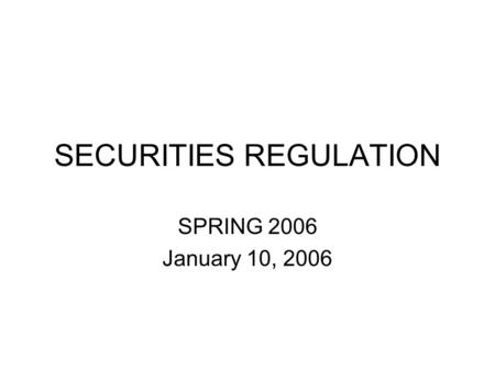 SECURITIES REGULATION SPRING 2006 January 10, 2006.
