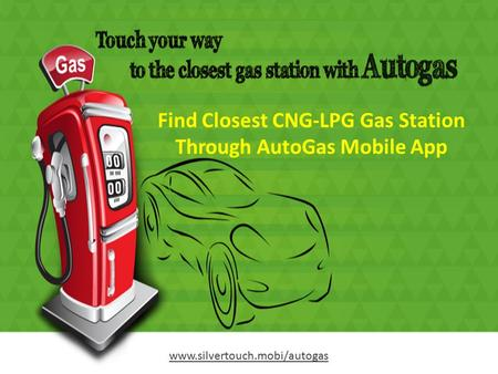 Find Closest CNG-LPG Gas Station Through AutoGas Mobile App www.silvertouch.mobi/autogas.
