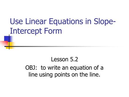 Use Linear Equations in Slope- Intercept Form Lesson 5.2 OBJ: to write an equation of a line using points on the line.