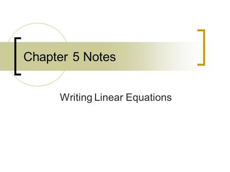 Chapter 5 Notes Writing Linear Equations. 5.1 Writing Linear Equations in Slope – Intercept Form Objective - Use the slope – intercept form to write an.