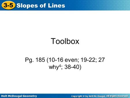 Holt McDougal Geometry 3-5 Slopes of Lines Toolbox Pg. 185 (10-16 even; 19-22; 27 why 4 ; 38-40)