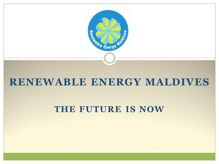 RENEWABLE ENERGY MALDIVES THE FUTURE IS NOW. Mission and Approach Mission Reduce Maldives' over reliance on fossil fuel for its energy needs. Approach.