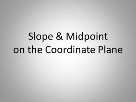 Slope & Midpoint on the Coordinate Plane. SLOPE FORMULA Given two points (x 1,y 1 ) and (x 2,y 2 ) SLOPE The rate of change to get from one point to another.