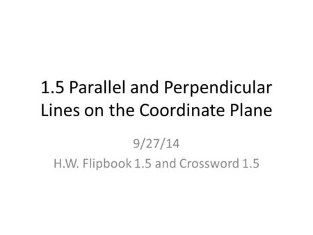 1.5 Parallel and Perpendicular Lines on the Coordinate Plane 9/27/14 H.W. Flipbook 1.5 and Crossword 1.5.