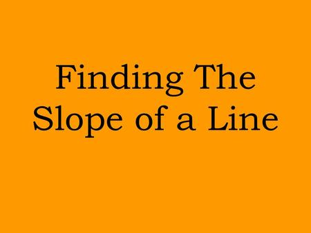 Finding The Slope of a Line Slopes are commonly associated with mountains.