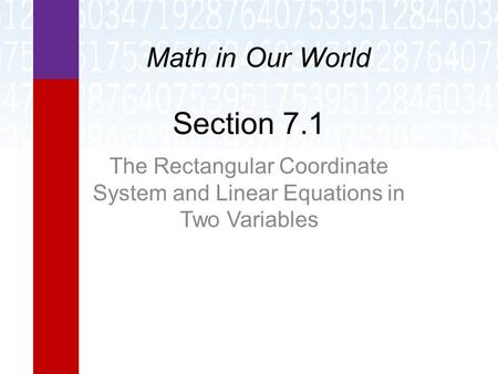Section 7.1 The Rectangular Coordinate System and Linear Equations in Two Variables Math in Our World.