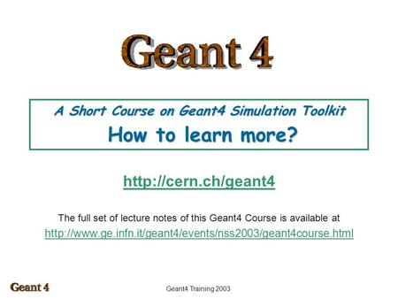Geant4 Training 2003 A Short Course on Geant4 Simulation Toolkit How to learn more?  The full set of lecture notes of this Geant4.