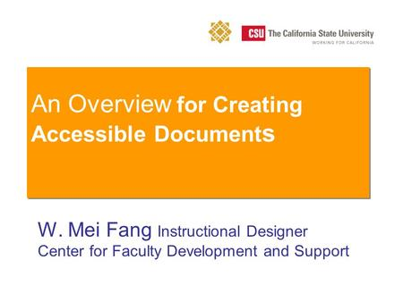 An Overview for Creating Accessible Document s W. Mei Fang Instructional Designer Center for Faculty Development and Support.