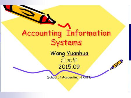Accounting (Information Systems) 204 Lecture 12 Semester 1 2015 Wang Yuanhua 汪元华 2015.09 School of Accounting, JXUFE.