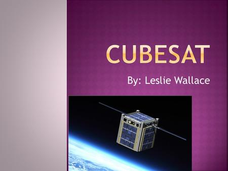 By: Leslie Wallace.  What is CubeSat?  Who created it?  What's its purpose?  CubeSat Program  Advantages  Disadvantages  Past/Future Explorations.