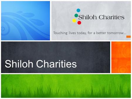 Touching lives today, for a better tomorrow… Shiloh Charities.