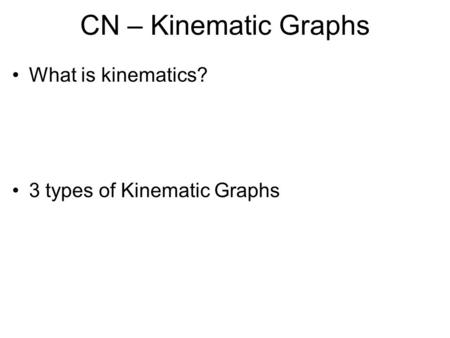 CN – Kinematic Graphs What is kinematics? 3 types of Kinematic Graphs.