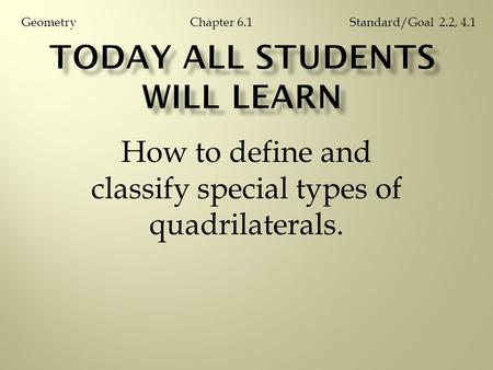 How to define and classify special types of quadrilaterals. Chapter 6.1GeometryStandard/Goal 2.2, 4.1.