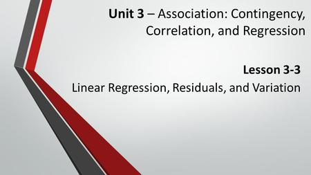 Unit 3 – Association: Contingency, Correlation, and Regression Lesson 3-3 Linear Regression, Residuals, and Variation.