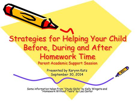 Strategies for Helping Your Child Before, During and After Homework Time Parent Academic Support Session Presented by Karynn Katz September 30, 2014 Some.