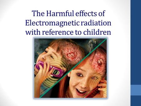 The Harmful effects of Electromagnetic radiation with reference to children.