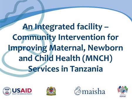 An Integrated facility – Community Intervention for Improving Maternal, Newborn and Child Health (MNCH) Services in Tanzania.