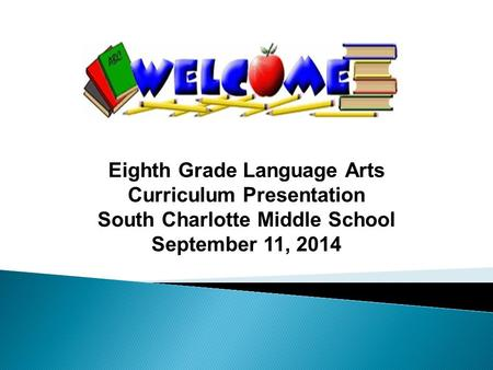 Eighth Grade Language Arts Curriculum Presentation South Charlotte Middle School September 11, 2014.