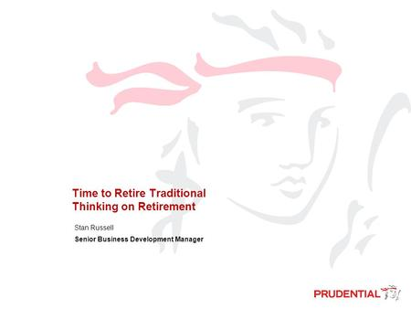 Time to Retire Traditional Thinking on Retirement Stan Russell Senior Business Development Manager.