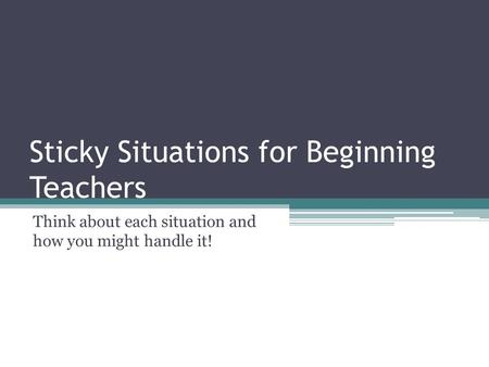 Sticky Situations for Beginning Teachers Think about each situation and how you might handle it!