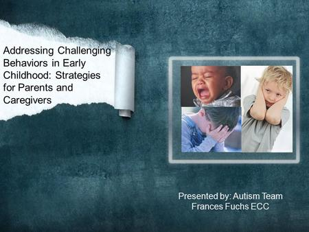Addressing Challenging Behaviors in Early Childhood: Strategies for Parents and Caregivers Presented by: Autism Team Frances Fuchs ECC.