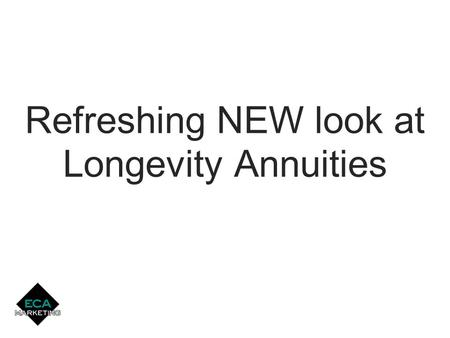 Single Pay & Flexible Pay Longevity Annuities Refreshing NEW look at Longevity Annuities.