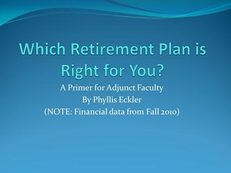A Primer for Adjunct Faculty By Phyllis Eckler (NOTE: Financial data from Fall 2010)