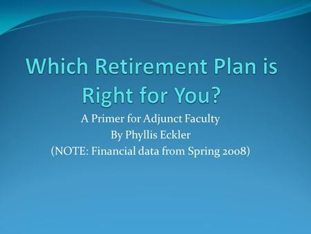 A Primer for Adjunct Faculty By Phyllis Eckler (NOTE: Financial data from Spring 2008)