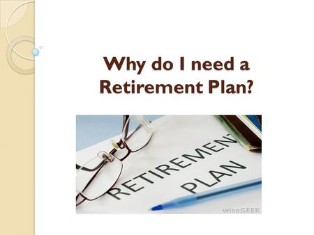 Why do I need a Retirement Plan?. Retirement Plans ensure that you lead your life on your own terms even after retirement, doing things what you always.