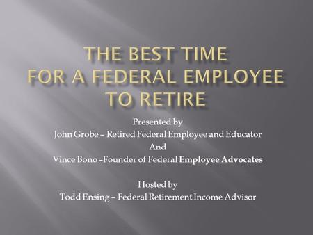 Presented by John Grobe – Retired Federal Employee and Educator And Vince Bono –Founder of Federal Employee Advocates Hosted by Todd Ensing – Federal Retirement.