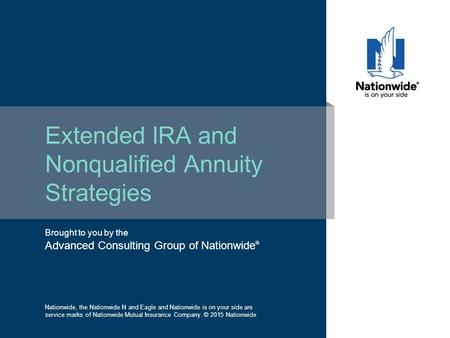 Brought to you by the Advanced Consulting Group of Nationwide ® Extended IRA and Nonqualified Annuity Strategies Nationwide, the Nationwide N and Eagle.
