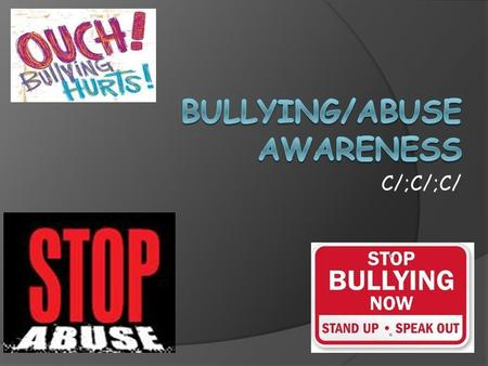 C/;C/;C/. Types of Bullying: o Cyber Bullying o Physical Bullying o Verbal Bullying o Covert Bullying Types of Abuse: o Child Abuse o Relationship Abuse.
