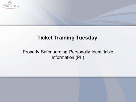 Ticket Training Tuesday Properly Safeguarding Personally Identifiable Information (PII)