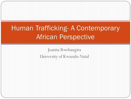 Joanita Rwebangira University of Kwazulu-Natal Human Trafficking- A Contemporary African Perspective.