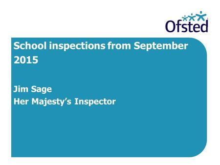 School inspections from September 2015 Jim Sage Her Majesty's Inspector.