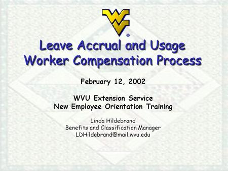 Leave Accrual and Usage Worker Compensation Process February 12, 2002 WVU Extension Service New Employee Orientation Training Linda Hildebrand Benefits.